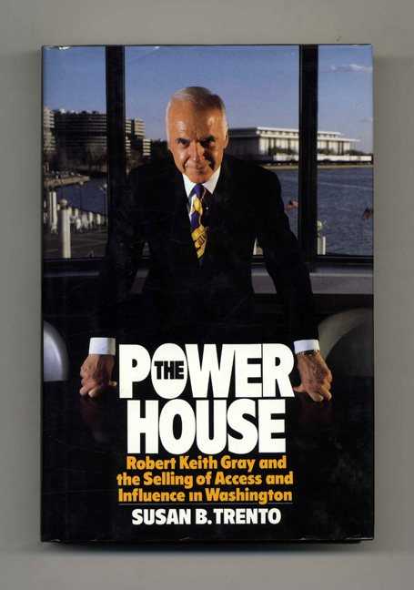 The Power House: Robert Keith Gray and the Selling of Access and Influence in Washington - 1st Edition/1st Printing. Susan B. Trento.