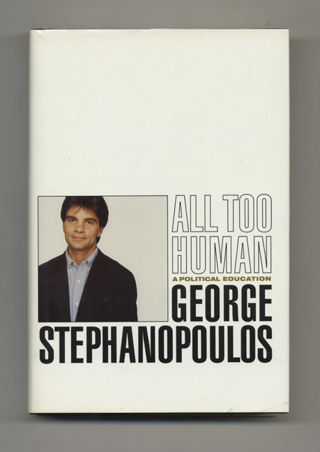 All Too Human: A Political Education - 1st Edition/1st Printing. George Stephanopoulos.