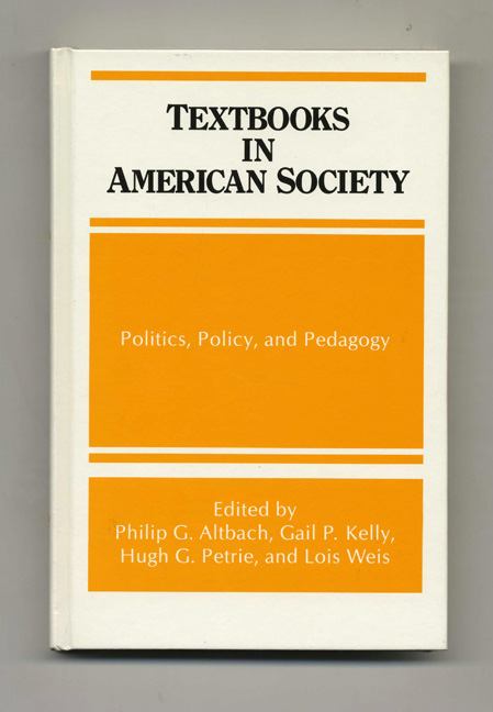 Textbooks in American Society: Politics, Policy, and Padagogy - 1st Edition/1st Printing. Philip G. Altbach, Hugh G. Petrie, Gail P. Kelly, Lois Weis.