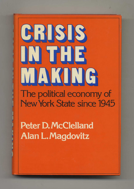 Crisis in the Making: The Political Economy of New York State Since 1945 - 1st Edition/1st Printing. Peter D. McClelland, Alan L. Magdovitz.