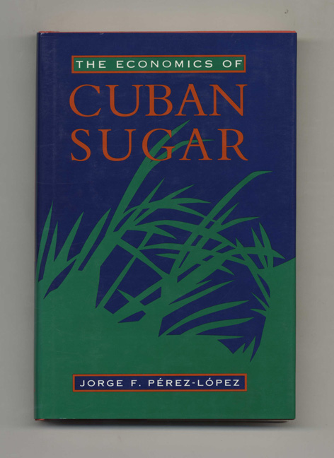 The Economics of Cuban Sugar - 1st Edition/1st Printing. Jorge F. Pérez-López.