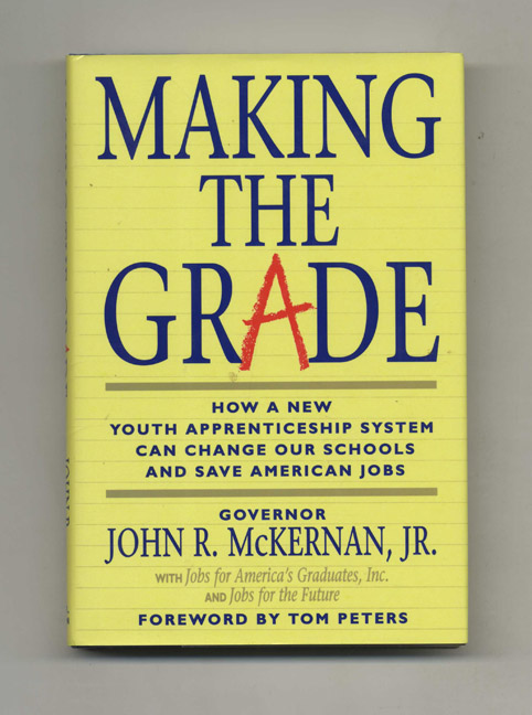 Making the Grade: How a New Youth Apprenticeship System Can Change Out Schools and Save America's Jobs - 1st Edition/1st Printing. Gov. John R. McKernan, Jr., Jobs for America's Graduates, Jobs for the Future.