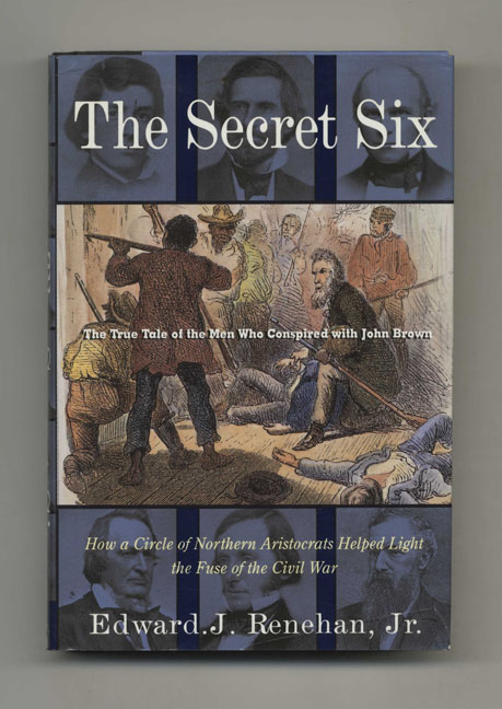 The Secret Six: The True Tale of the Men Who Conspired with John Brown - 1st Edition/1st Printing. Edward J. Renehan, Jr.