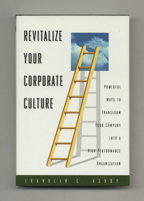 Revitalize Your Corporate Culture: Powerful Ways to Transform Your Company into a High-performance Organization - 1st Edition/1st Printing. Franklin C. Ashby.