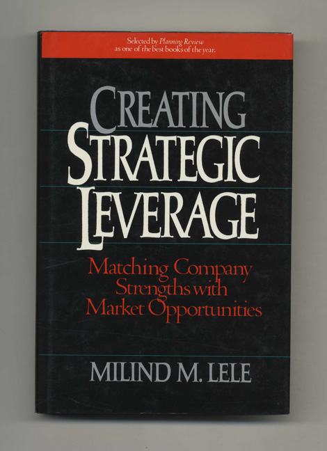 Creating Strategic Leverage: Matching Company Strengths with Market Opportunities - 1st Edition/1st Printing. Milind M. Lele.