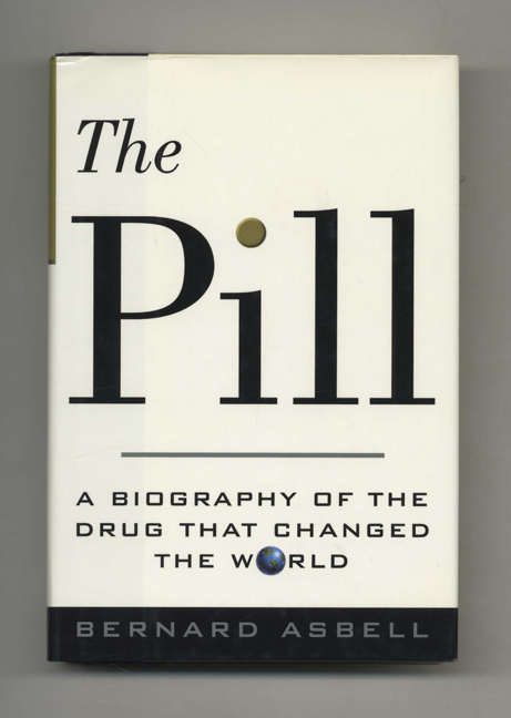 The Pill: A Biography of the Drug that Changed the World - 1st Edition/1st Printing. Bernard Asbell.