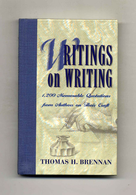 Writing on Writing: 1,200 Memorable Quotations from Authors on Their Craft. Thomas H. Brennan.