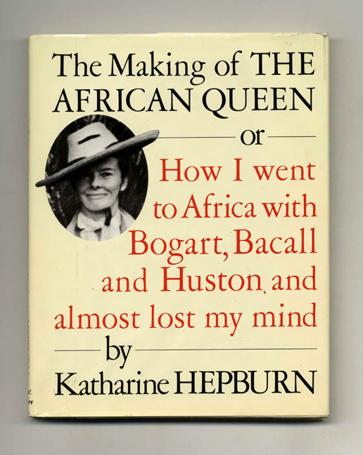 The Making of The African Queen; or, How I Went to Africa with Bogart, Bacall and Huston and Almost Lost My Mind. Katharine Hepburn.