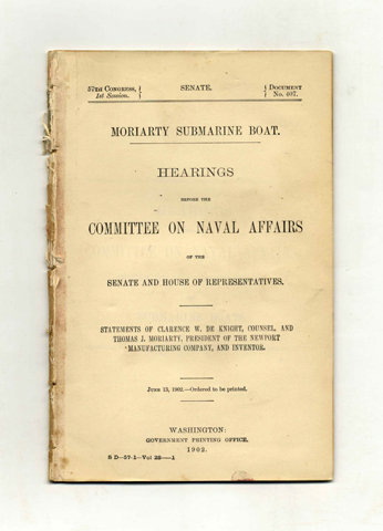 Moriarty Submarine Boat. Hearings before the Committee on Naval Affairs of the Senate and House of Representatives .... US Senate. 57th Congress, 1st Session. Document No. 407. Clarence W. De Knight, Thomas J. Moriarty.