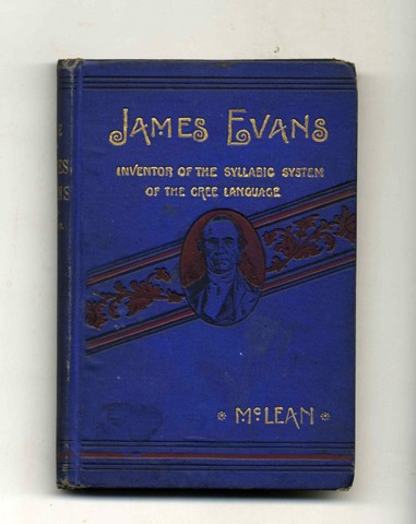 James Evans: Inventor of the Syllabic System of the Cree Language. John McLean, Ph. D., M. A.