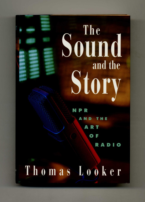 The Sound and the Story: NPR and the Art of Radio - 1st Edition/1st Printing. Thomas Looker.