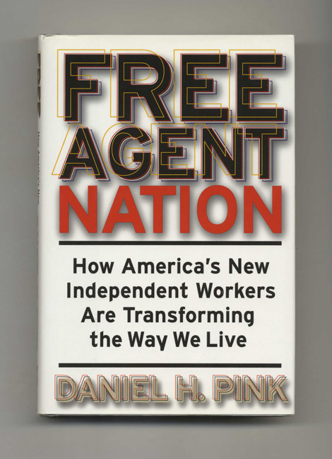 Free Agent Nation: How America's New Independent Workers Are Transforming the Way We Live - 1st Edition/1st Printing. Daniel H. Pink.