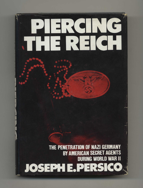 Piercing the Reich: the Penetration of Nazi Germany by American Secret Agents During World War II - 1st Edition/1st Printing. Joseph E. Persico.