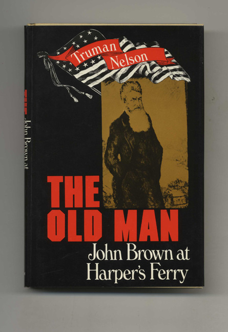 The Old Man: John Brown At Harper's Ferry - 1st Edition/1st Printing. Truman Nelson.