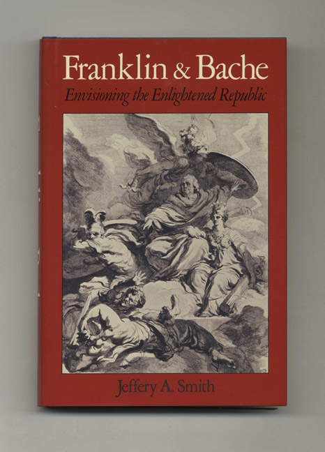Franklin and Bache: Envisioning the Enlightened Republic - 1st Edition/1st Printing. Jeffery A. Smith.