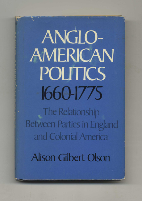 Anglo-American Politics 1660-1775: the Relationship between Parties in England and Colonial America - 1st Edition/1st Printing. Alison Gilbert Olson.