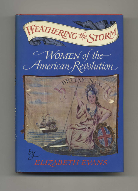 Weathering the Storm: Women of the American Revolution - 1st Edition/1st Printing. Elizabeth Evans.