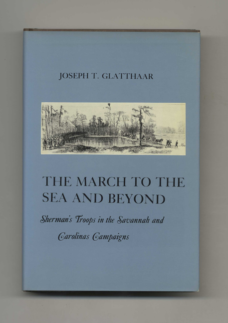 The March to the Sea and Beyond: Sherman's Troops in the Savannah and Carolinas Campaigns - 1st Edition/1st Printing. Joseph T. Glatthaar.