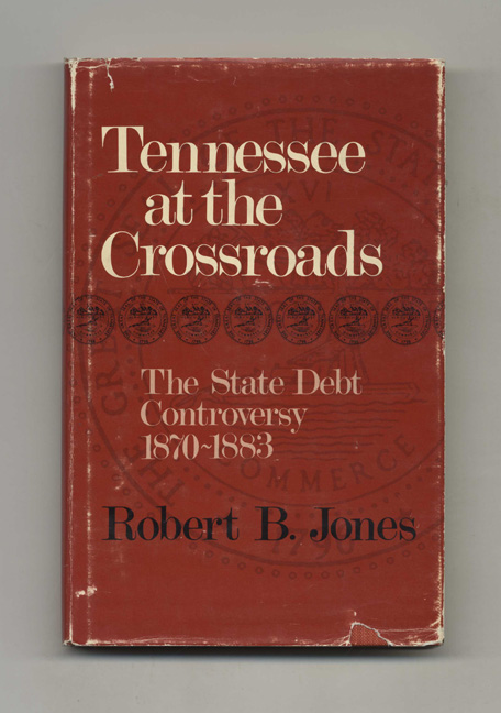 Tennessee At the Crossroads: the State Debt Controversy 1870-1883 - 1st Edition/1st Printing. Robert B. Jones.
