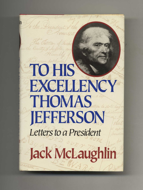 To His Excellency Thomas Jefferson: Letters to a President - 1st Edition/1st Printing. Jack McGlaughlin.