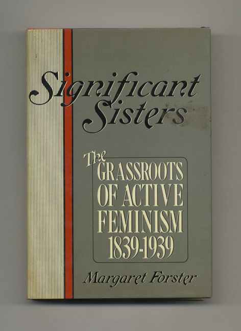 Significant Sisters: the Grassroots of Active Feminism 1839-1939 - 1st Edition/1st Printing. Margaret Forster.