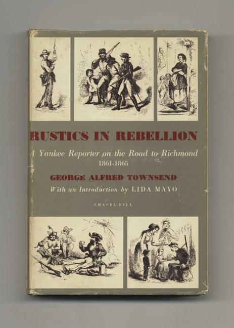 Rustics In Rebellion: A Yankee Reporter On The Road To Richmond, 1861-1865. George Alfred Townsend.