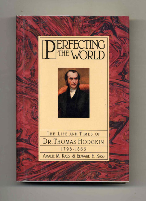 Perfecting the World: the Life and Times of Dr. Thomas Hodgkin, 1798-1866 - 1st Edition/1st Printing. Amalie M. Kass, Edward H. Kass.