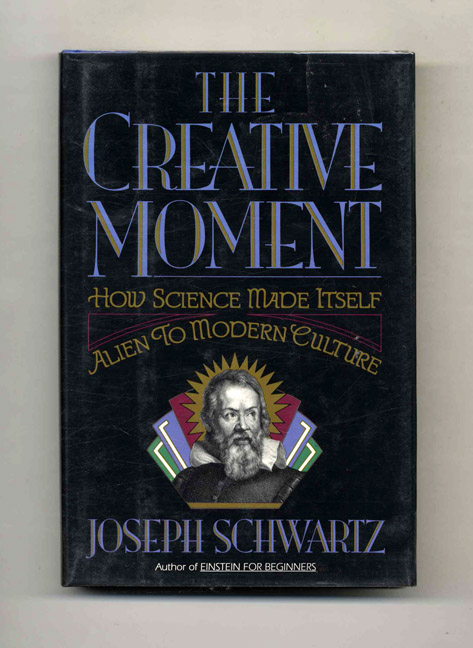 The Creative Moment: How Science Made Itself Alien to Modern Culture - 1st Edition/1st Printing. Joseph Schwartz.