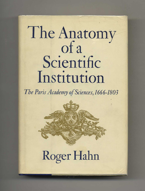 The Anatomy of a Scientific Institution: The Paris Academy of Sciences, 1666-1803 - 1st Edition/1st Printing. Roger Hahn.