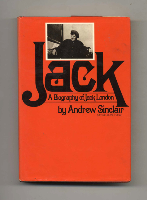 Jack: Ak Biography Of Jack London - 1st Edition/1st Printing. Andrew Sinclair.