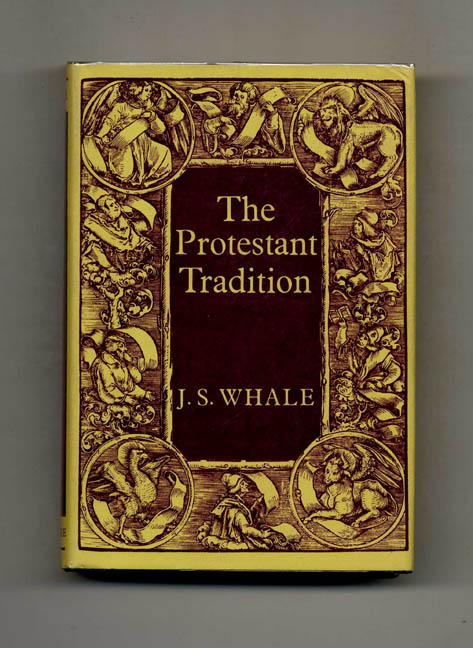 The Protestant Tradition: An Essay in Interpretation - 1st Edition/1st Printing. J. S. Whale.