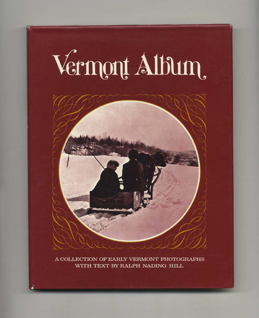 Vermont Album: a Collection of Early Vermont Photographs - 1st Edition/1st Printing. Ralph Nading Hill.