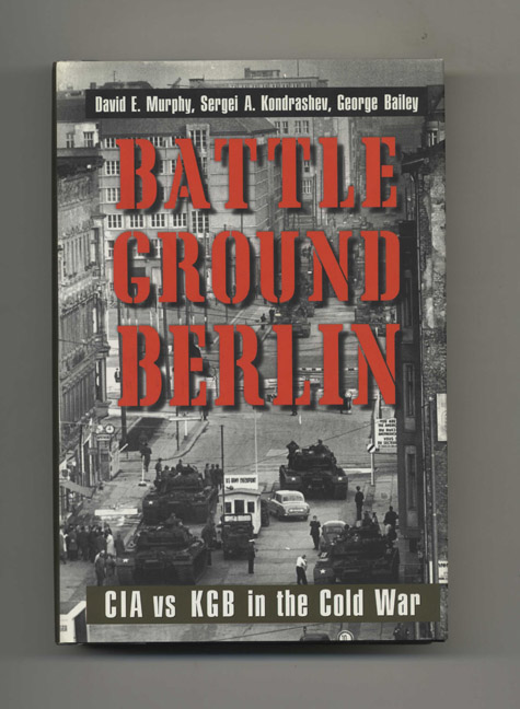 Battleground Berlin: CIA Vs. KGB in the Cold War - 1st Edition/1st Printing. David E. Murphy, Sergei A. Kondrashev, George Bailey.