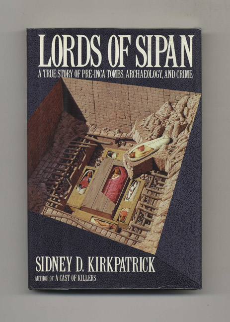 Lords Of Sipan: A Tale Of Pre-inca Tombs, Archaeology, And Crime - 1st Edition/1st Printing. Sidney D. Kirkpatrick.