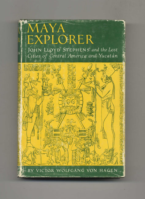 Maya Explorer: John Lloyd Stephens and the Lost Cities of Central America and Yucatan. Victor Wolfgang Von Hagen.