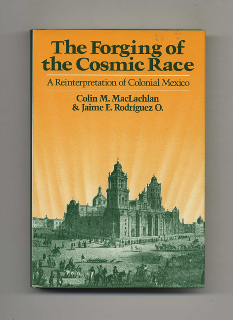 The Forging of the Cosmic Race: A Reinterpretation of Colonial Mexico. Colin M. MacLachlan, Jaime E. Rodriguez O.