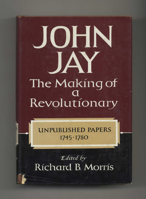 John Jay: The Making of a Revolutionary: Unpublished Papers, 1745-1780 - 1st Edition/1st Printing. Richard B. Morris.