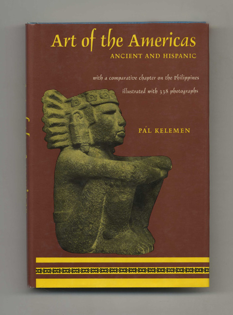 Art of the Americas: Ancient and Hispanic, with a Comparative Chapter on the Philippines - 1st Edition/1st Printing. Pál Kelemen.