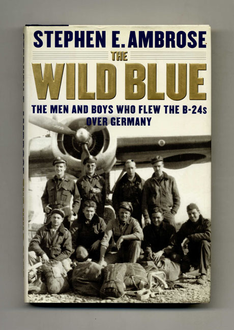 The Wild Blue: The Men and Boys Who Flew the B-24s over Germany - 1st Edition/1st Printing. Stephen E. Ambrose.