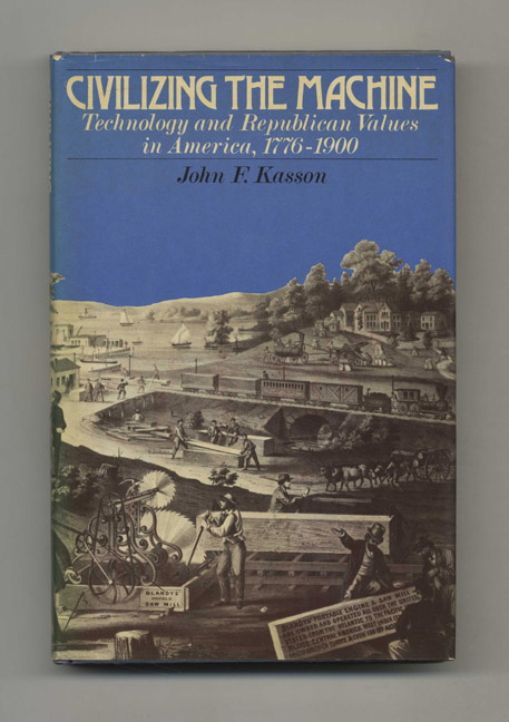 Civilizing the Machine: Technology and Republican Values in America, 1776-1900. John F. Kasson.