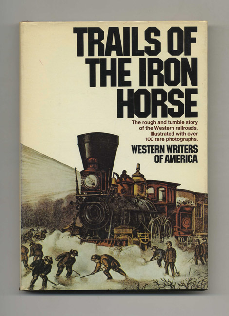 Trails of the Iron Horse: An Informal History by the Western Writers of America - 1st Edition/1st Printing. Don Russell.