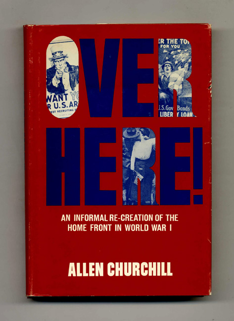 Over Here! An Informal Re-creation of the Home Front in World War I. Allen Churchill.