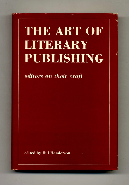 The Art of Literary Publishing: Editors on Their Craft - 1st Edition/1st Printing. Bill Henderson.