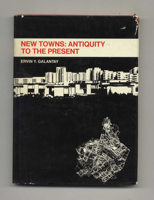 New Towns: Antiquity to the Present - 1st Edition/1st Printing. Ervin Y. Galantay.