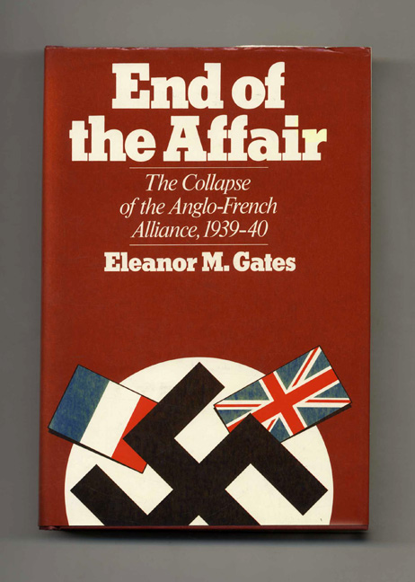End of the Affair: The Collapse of the Anglo-French Alliance, 1939-40 - 1st Edition/1st Printing. Eleanor M. Gates.
