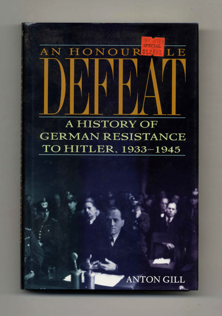 An Honorable Defeat: A History of German Resistance to Hitler, 1933-1945 - 1st US Edition/1st Printing. Anton Gill.