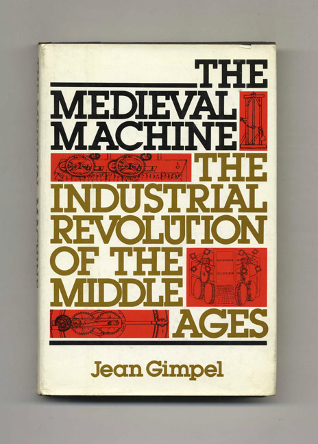 The Medieval Machine: The Industrial Revolution of the Middle Ages - 1st Edition/1st Printing. Jean Gimpel.