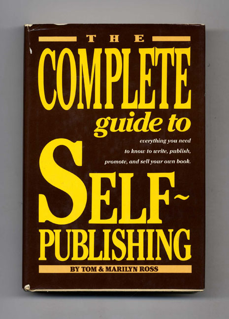 The Complete Guide to Self-Publishing: Everything You Need to Know to Write, Publish, Promote, and Sell Your Own Book. Tom and Marilyn Ross.