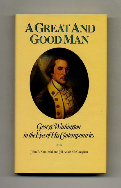A Great and Good Man: George Washington in the Eyes of His Contemporaries - 1st Edition/1st Printing. John P. Kaminski, Jill Adair McCaughan.