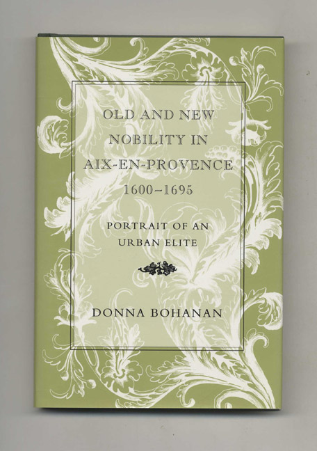 Old and New Nobility in Aix-En-Provence 1600-1695 - 1st Edition/1st Printing. Donna Bohanan.